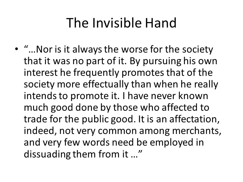 """The Invisible Hand """"…Nor is it always the worse for the society that it was no part of it. By pursuing his own interest he frequently promotes that of"""
