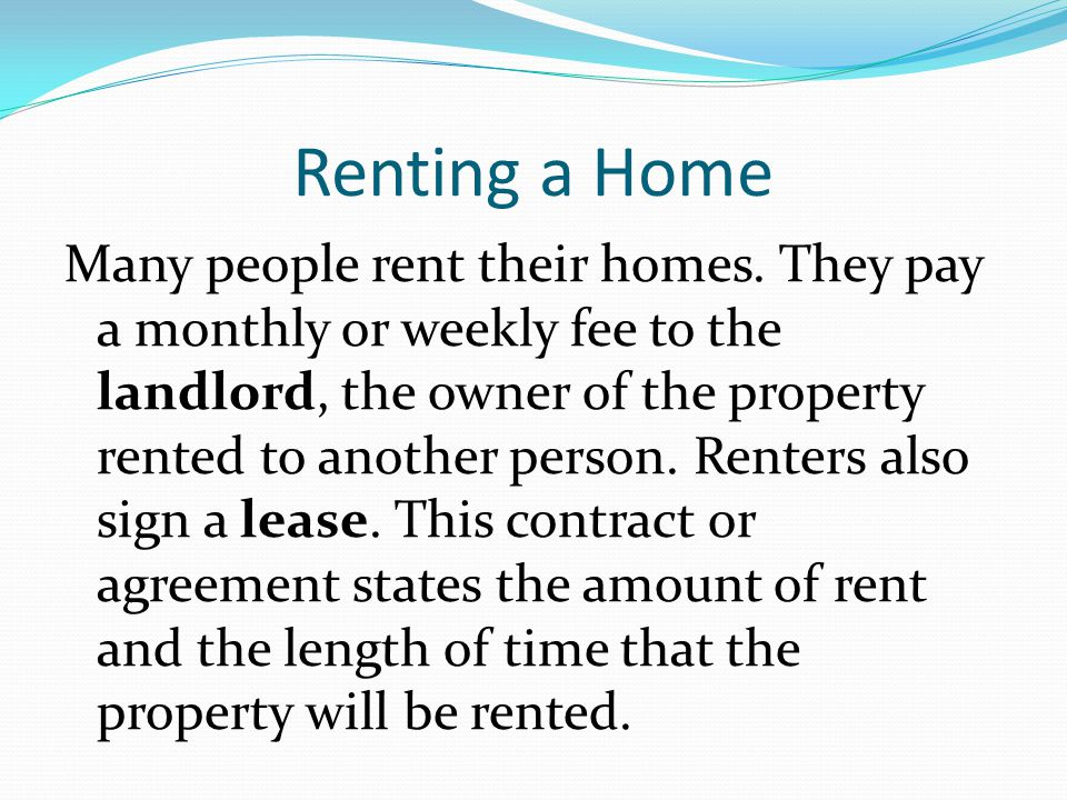 Renting a Home Many people rent their homes. They pay a monthly or weekly fee to the landlord, the owner of the property rented to another person. Ren