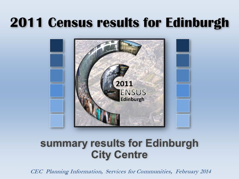 2011 Census results for Edinburgh summary results for Edinburgh City Centre CEC Planning Information, Services for Communities, February 2014