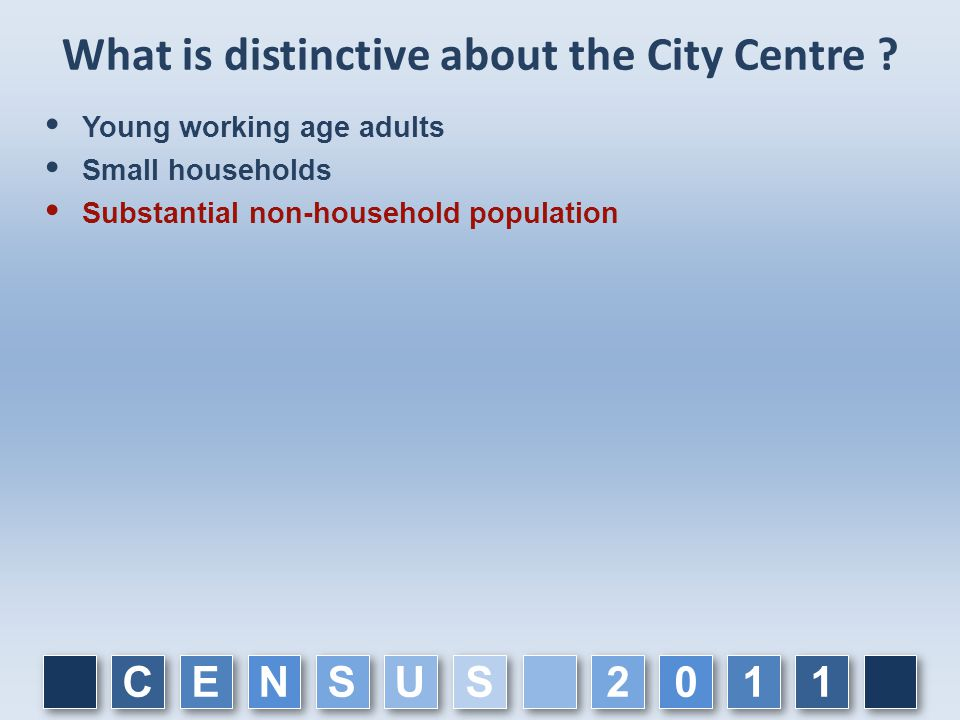 What is distinctive about the City Centre ?  Young working age adults  Small households  Substantial non-household population C C E E N N S S U U 1