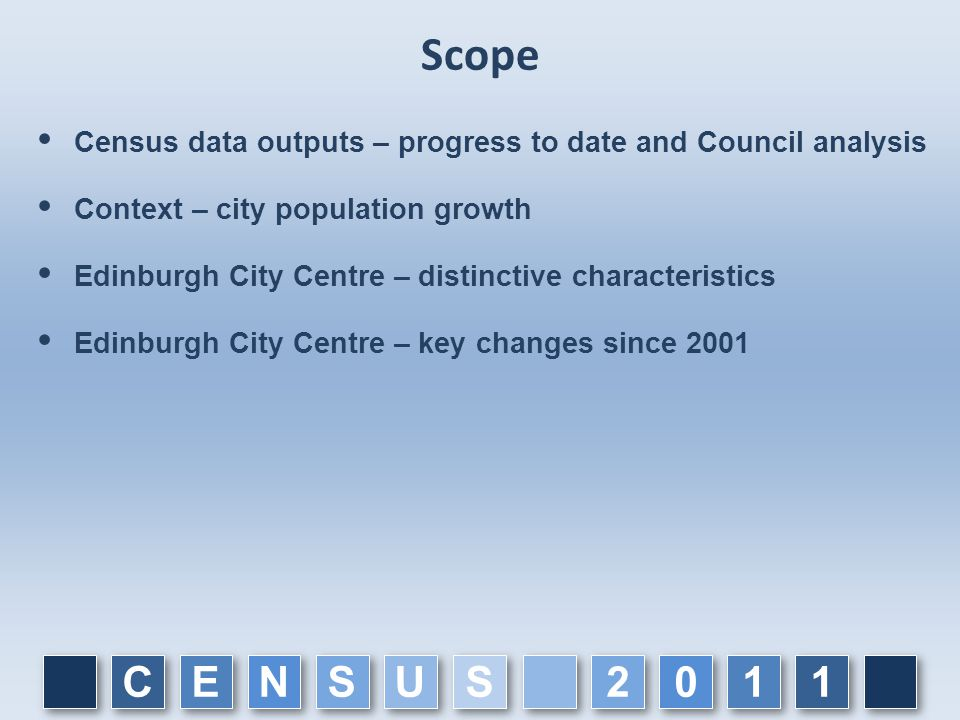 Scope  Census data outputs – progress to date and Council analysis  Context – city population growth  Edinburgh City Centre – distinctive characteristics  Edinburgh City Centre – key changes since 2001 C C E E N N S S U U 1 1 1 1 0 0 2 2 S S