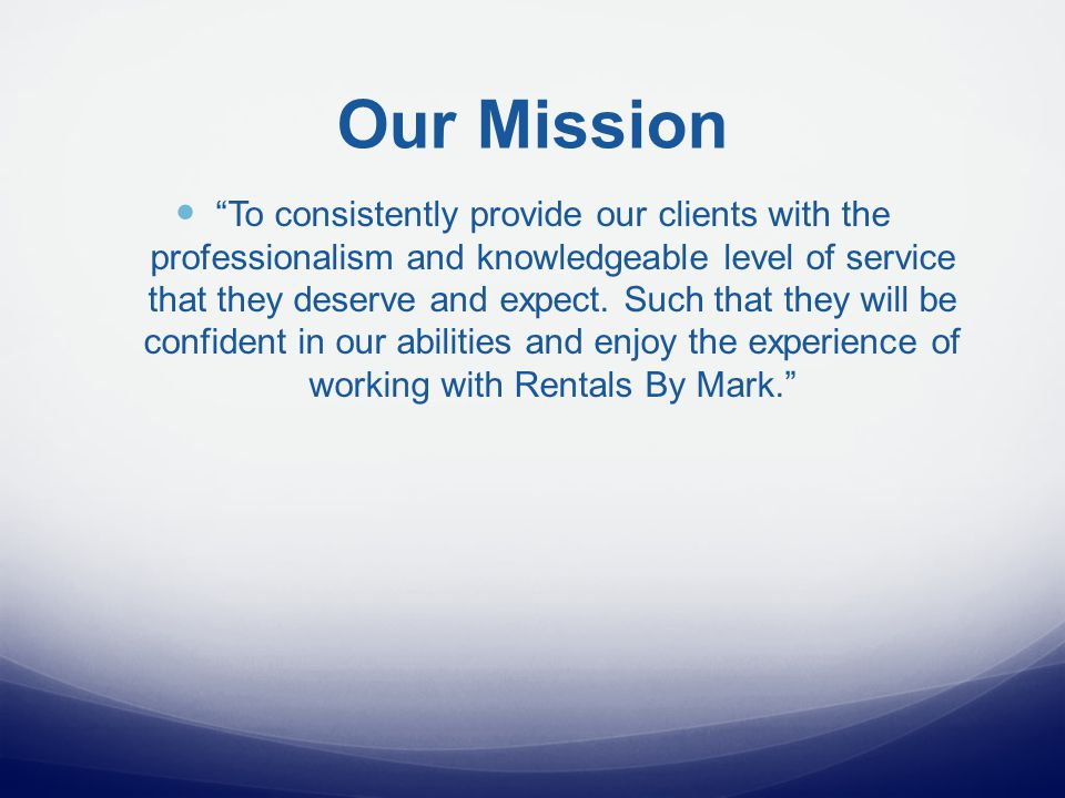 Our Mission To consistently provide our clients with the professionalism and knowledgeable level of service that they deserve and expect.