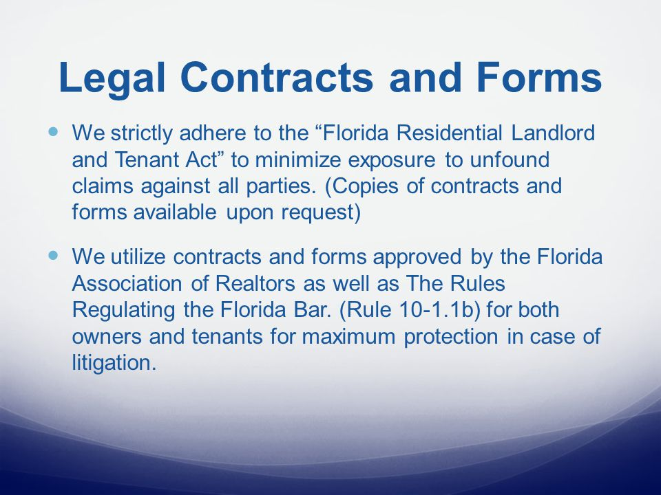 Legal Contracts and Forms We strictly adhere to the Florida Residential Landlord and Tenant Act to minimize exposure to unfound claims against all parties.