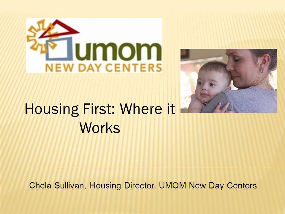 Housing First: Where it Works Chela Sullivan, Housing Director, UMOM New Day Centers