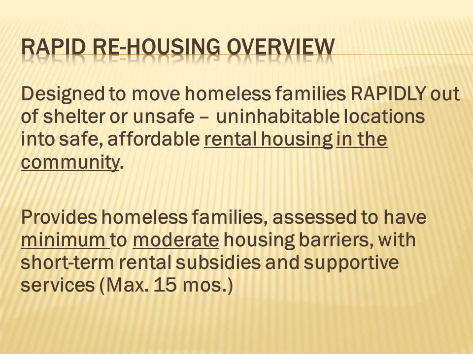 Designed to move homeless families RAPIDLY out of shelter or unsafe – uninhabitable locations into safe, affordable rental housing in the community. P