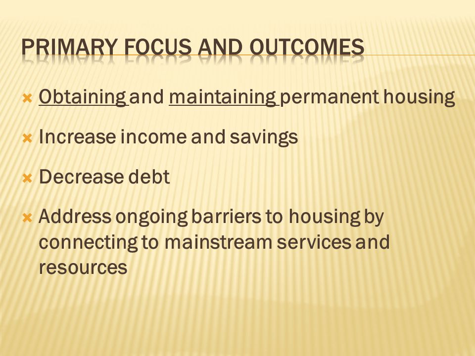  Obtaining and maintaining permanent housing  Increase income and savings  Decrease debt  Address ongoing barriers to housing by connecting to mai