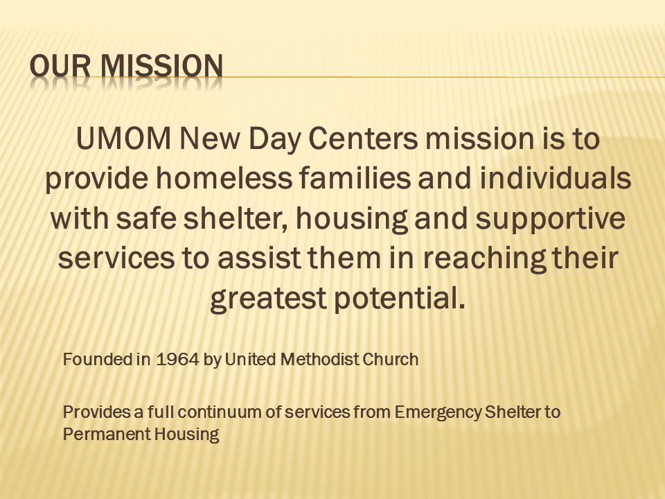 UMOM New Day Centers mission is to provide homeless families and individuals with safe shelter, housing and supportive services to assist them in reac
