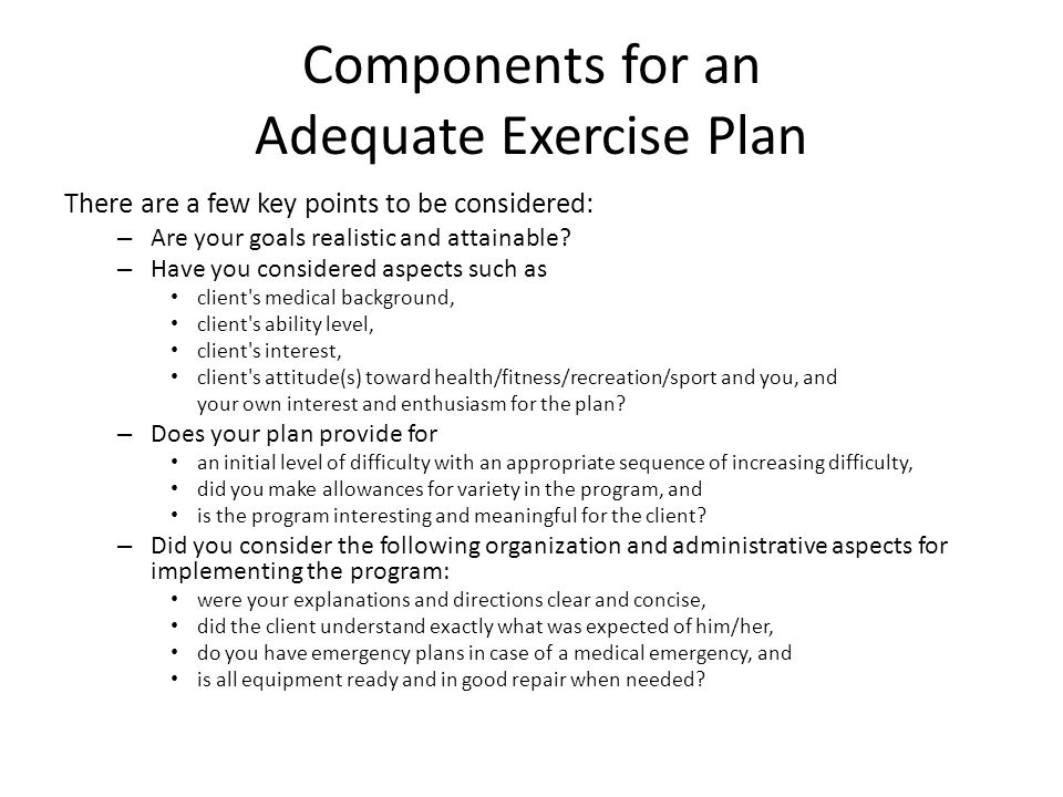 Components for an Adequate Exercise Plan There are a few key points to be considered: – Are your goals realistic and attainable.
