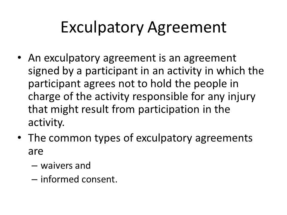 Exculpatory Agreement An exculpatory agreement is an agreement signed by a participant in an activity in which the participant agrees not to hold the
