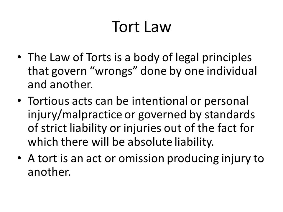 "Tort Law The Law of Torts is a body of legal principles that govern ""wrongs"" done by one individual and another. Tortious acts can be intentional or p"