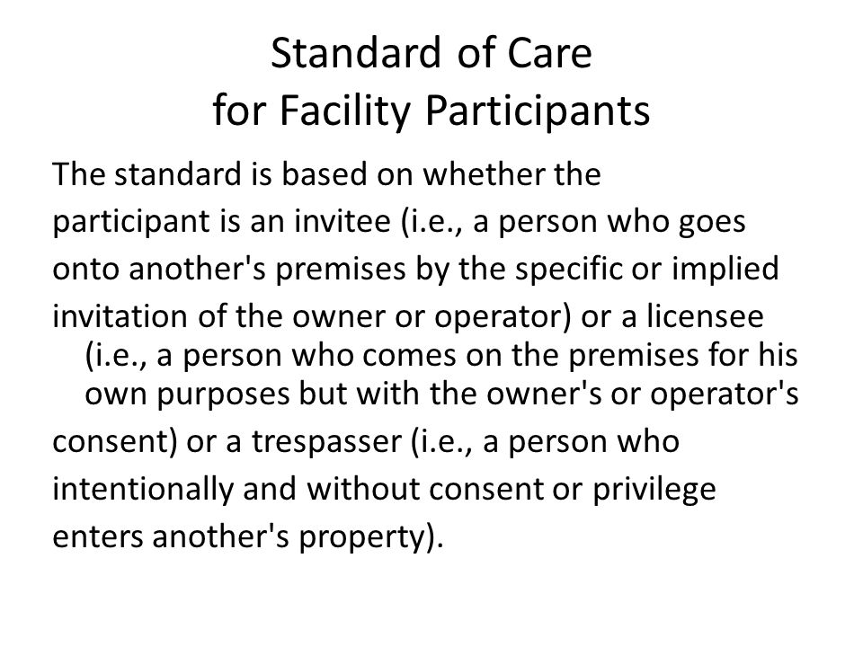Standard of Care for Facility Participants The standard is based on whether the participant is an invitee (i.e., a person who goes onto another's prem