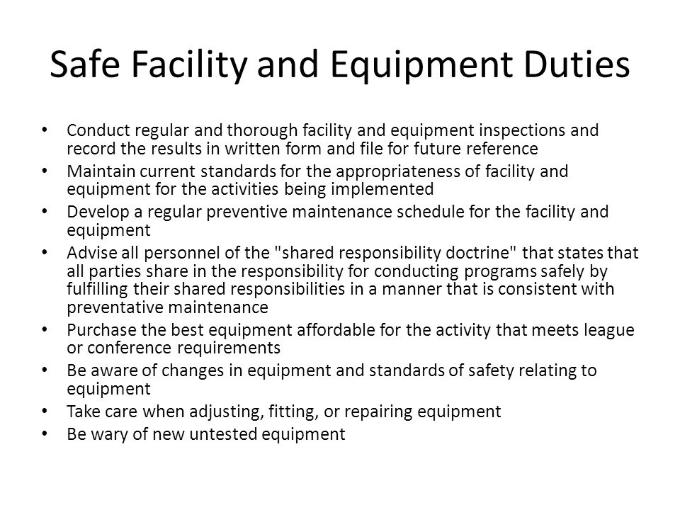 Safe Facility and Equipment Duties Conduct regular and thorough facility and equipment inspections and record the results in written form and file for future reference Maintain current standards for the appropriateness of facility and equipment for the activities being implemented Develop a regular preventive maintenance schedule for the facility and equipment Advise all personnel of the shared responsibility doctrine that states that all parties share in the responsibility for conducting programs safely by fulfilling their shared responsibilities in a manner that is consistent with preventative maintenance Purchase the best equipment affordable for the activity that meets league or conference requirements Be aware of changes in equipment and standards of safety relating to equipment Take care when adjusting, fitting, or repairing equipment Be wary of new untested equipment