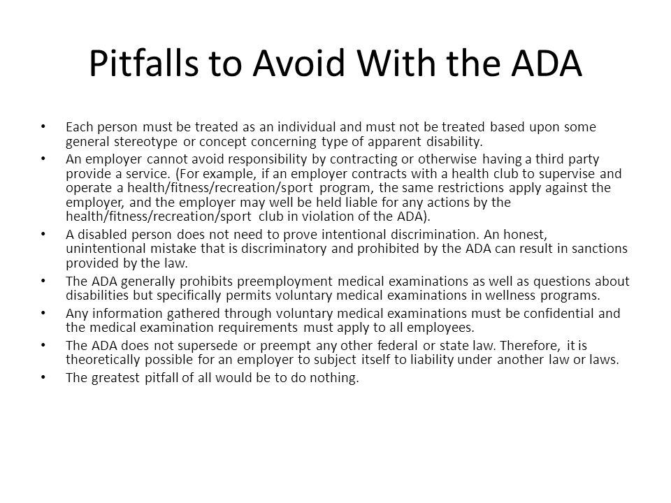 Pitfalls to Avoid With the ADA Each person must be treated as an individual and must not be treated based upon some general stereotype or concept concerning type of apparent disability.