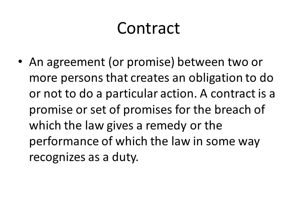 Contract An agreement (or promise) between two or more persons that creates an obligation to do or not to do a particular action.