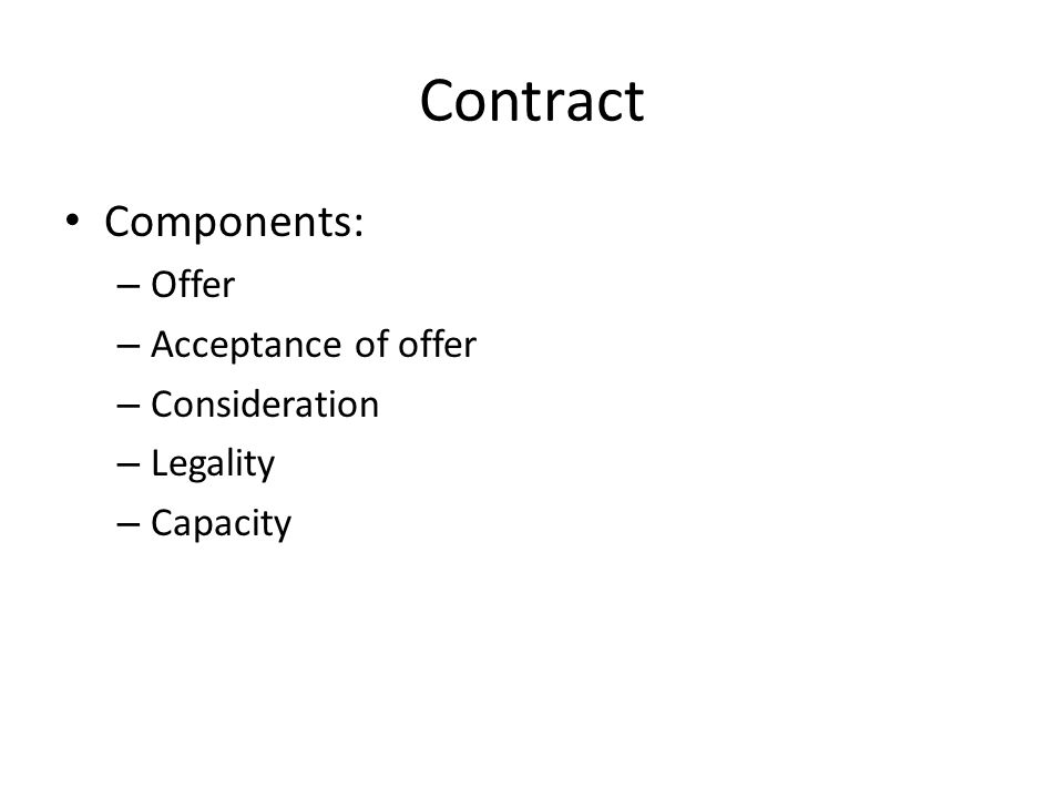 Contract Components: – Offer – Acceptance of offer – Consideration – Legality – Capacity