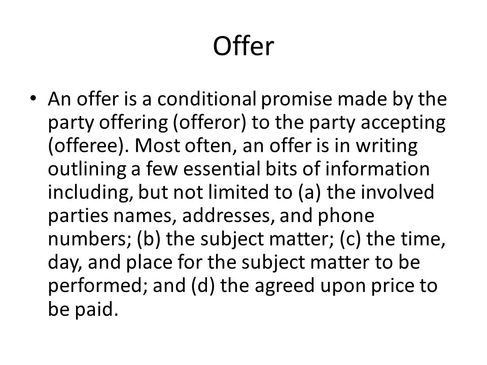 Offer An offer is a conditional promise made by the party offering (offeror) to the party accepting (offeree). Most often, an offer is in writing outl