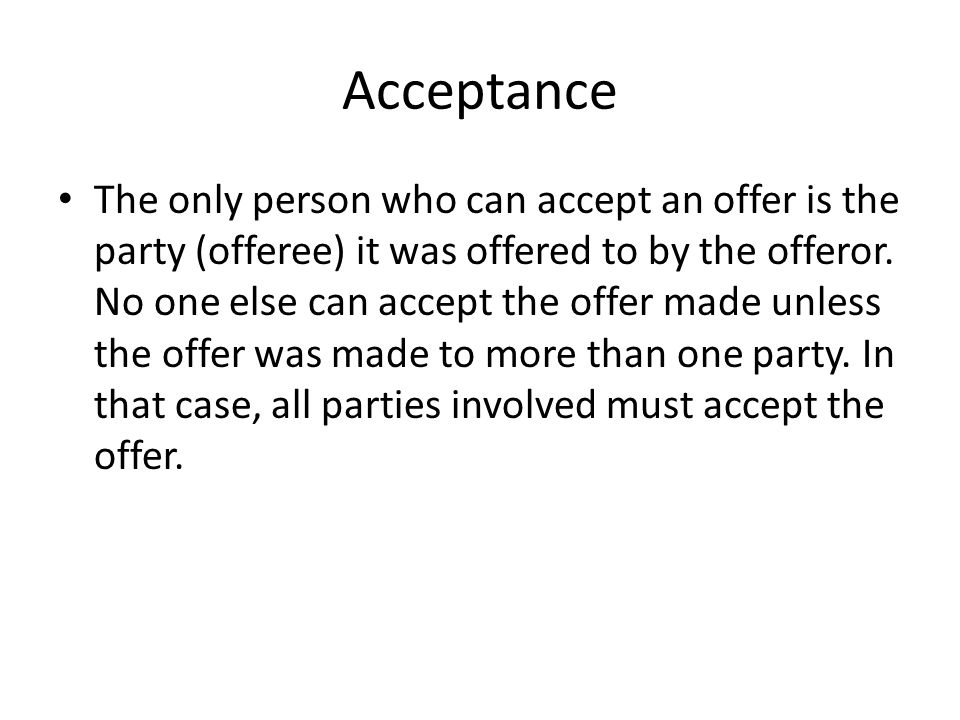 Acceptance The only person who can accept an offer is the party (offeree) it was offered to by the offeror. No one else can accept the offer made unle