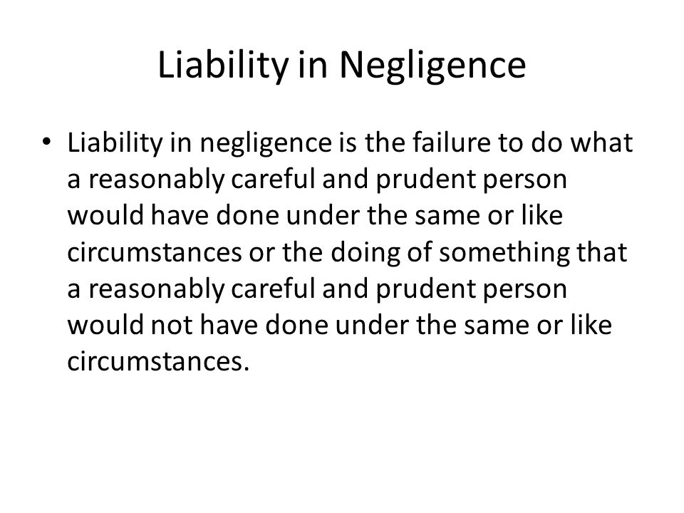 Liability in Negligence Liability in negligence is the failure to do what a reasonably careful and prudent person would have done under the same or like circumstances or the doing of something that a reasonably careful and prudent person would not have done under the same or like circumstances.