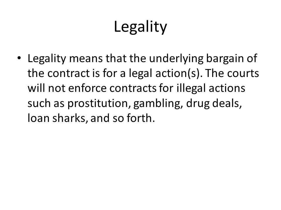Legality Legality means that the underlying bargain of the contract is for a legal action(s). The courts will not enforce contracts for illegal action