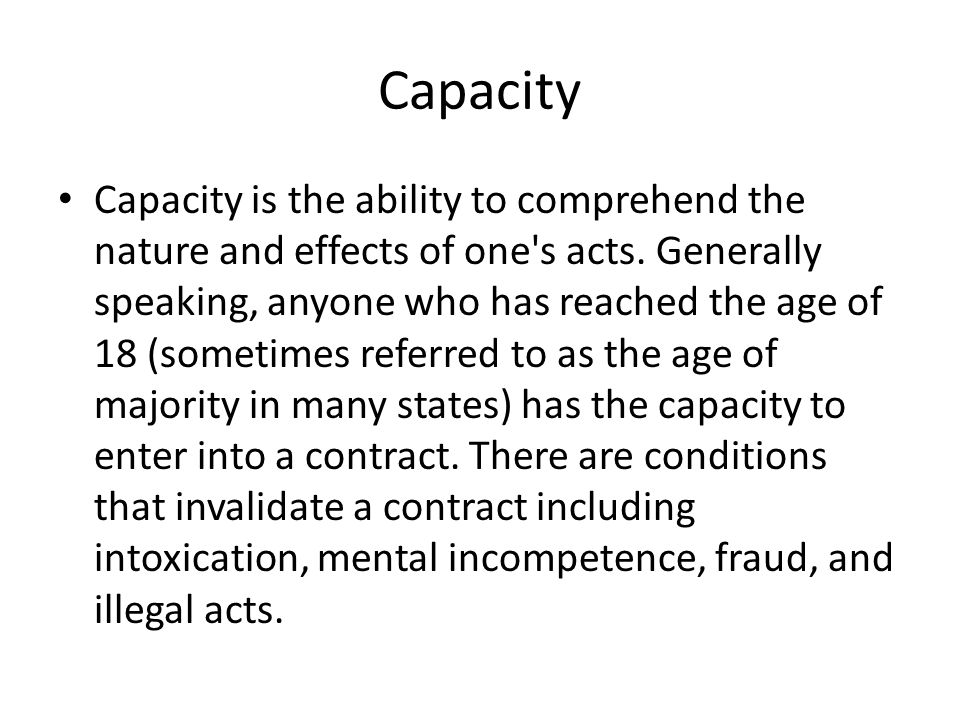 Capacity Capacity is the ability to comprehend the nature and effects of one's acts. Generally speaking, anyone who has reached the age of 18 (sometim