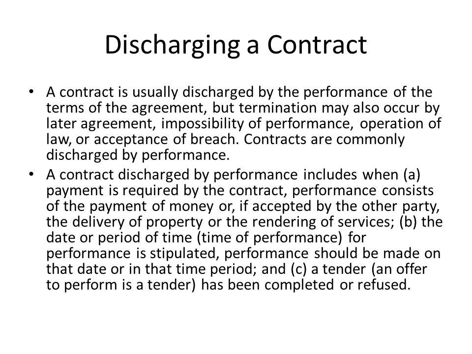 Discharging a Contract A contract is usually discharged by the performance of the terms of the agreement, but termination may also occur by later agre