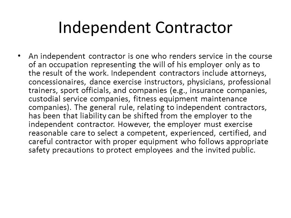 Independent Contractor An independent contractor is one who renders service in the course of an occupation representing the will of his employer only