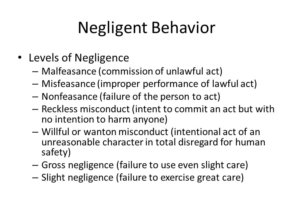 Negligent Behavior Levels of Negligence – Malfeasance (commission of unlawful act) – Misfeasance (improper performance of lawful act) – Nonfeasance (failure of the person to act) – Reckless misconduct (intent to commit an act but with no intention to harm anyone) – Willful or wanton misconduct (intentional act of an unreasonable character in total disregard for human safety) – Gross negligence (failure to use even slight care) – Slight negligence (failure to exercise great care)