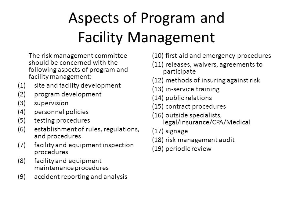 Aspects of Program and Facility Management The risk management committee should be concerned with the following aspects of program and facility management: (1)site and facility development (2)program development (3)supervision (4)personnel policies (5)testing procedures (6)establishment of rules, regulations, and procedures (7)facility and equipment inspection procedures (8)facility and equipment maintenance procedures (9)accident reporting and analysis (10) first aid and emergency procedures (11) releases, waivers, agreements to participate (12) methods of insuring against risk (13) in-service training (14) public relations (15) contract procedures (16) outside specialists, legal/insurance/CPA/Medical (17) signage (18) risk management audit (19) periodic review
