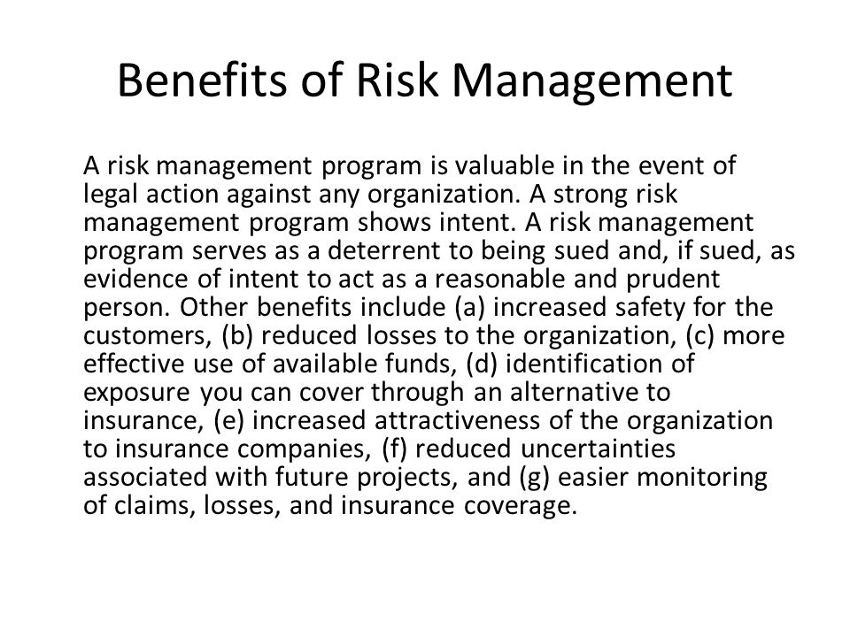 Benefits of Risk Management A risk management program is valuable in the event of legal action against any organization.