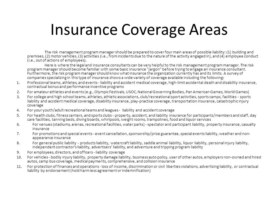 Insurance Coverage Areas The risk management program manager should be prepared to cover four main areas of possible liability: (1) building and premises, (2) motor vehicles, (3) activities (i.e., from incidents due to the nature of the activity engaged in), and (4) employee conduct (i.e., out of actions of employees).