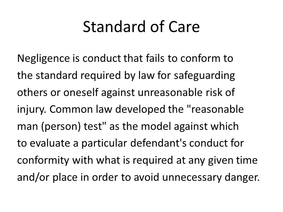 Standard of Care Negligence is conduct that fails to conform to the standard required by law for safeguarding others or oneself against unreasonable risk of injury.