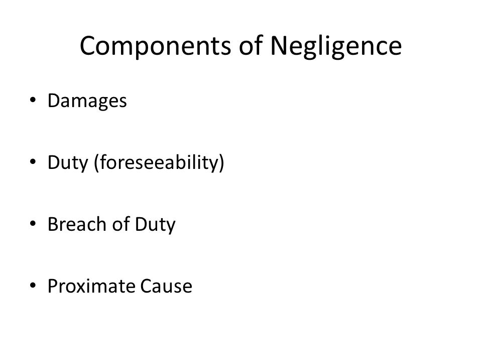 Components of Negligence Damages Duty (foreseeability) Breach of Duty Proximate Cause