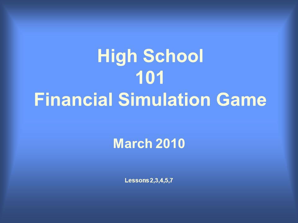 High School 101 Financial Simulation Game March 2010 Lessons 2,3,4,5,7