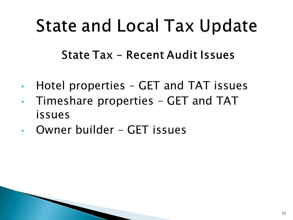 State Tax – Recent Audit Issues Hotel properties – GET and TAT issues Timeshare properties – GET and TAT issues Owner builder – GET issues 13