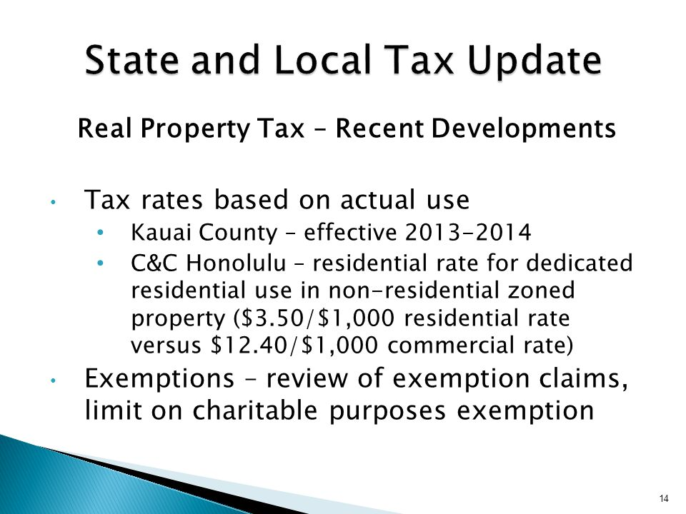 Real Property Tax – Recent Developments Tax rates based on actual use Kauai County – effective 2013-2014 C&C Honolulu – residential rate for dedicated residential use in non-residential zoned property ($3.50/$1,000 residential rate versus $12.40/$1,000 commercial rate) Exemptions – review of exemption claims, limit on charitable purposes exemption 14