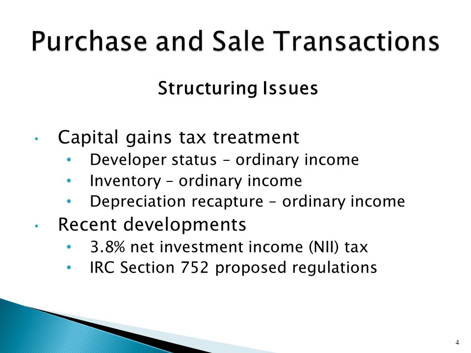 Structuring Issues Capital gains tax treatment Developer status – ordinary income Inventory – ordinary income Depreciation recapture – ordinary income Recent developments 3.8% net investment income (NII) tax IRC Section 752 proposed regulations 4