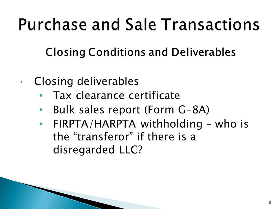 Closing Conditions and Deliverables Closing deliverables Tax clearance certificate Bulk sales report (Form G-8A) FIRPTA/HARPTA withholding – who is the transferor if there is a disregarded LLC.