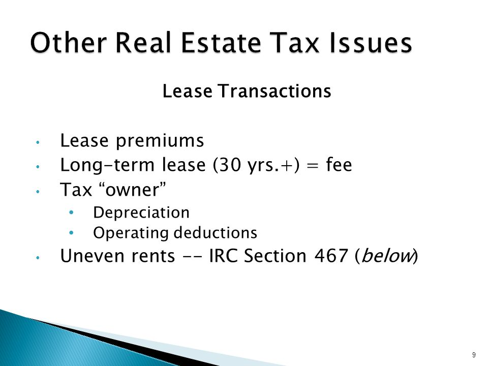 Lease Transactions Lease premiums Long-term lease (30 yrs.+) = fee Tax owner Depreciation Operating deductions Uneven rents -- IRC Section 467 (below) 9