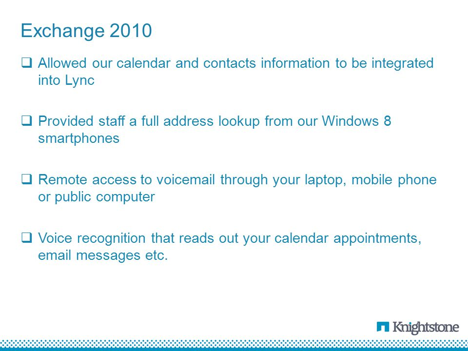  Allowed our calendar and contacts information to be integrated into Lync  Provided staff a full address lookup from our Windows 8 smartphones  Remote access to voicemail through your laptop, mobile phone or public computer  Voice recognition that reads out your calendar appointments, email messages etc.