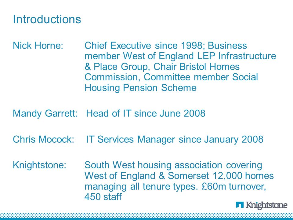 Nick Horne:Chief Executive since 1998; Business member West of England LEP Infrastructure & Place Group, Chair Bristol Homes Commission, Committee member Social Housing Pension Scheme Mandy Garrett:Head of IT since June 2008 Chris Mocock:IT Services Manager since January 2008 Knightstone:South West housing association covering West of England & Somerset 12,000 homes managing all tenure types.