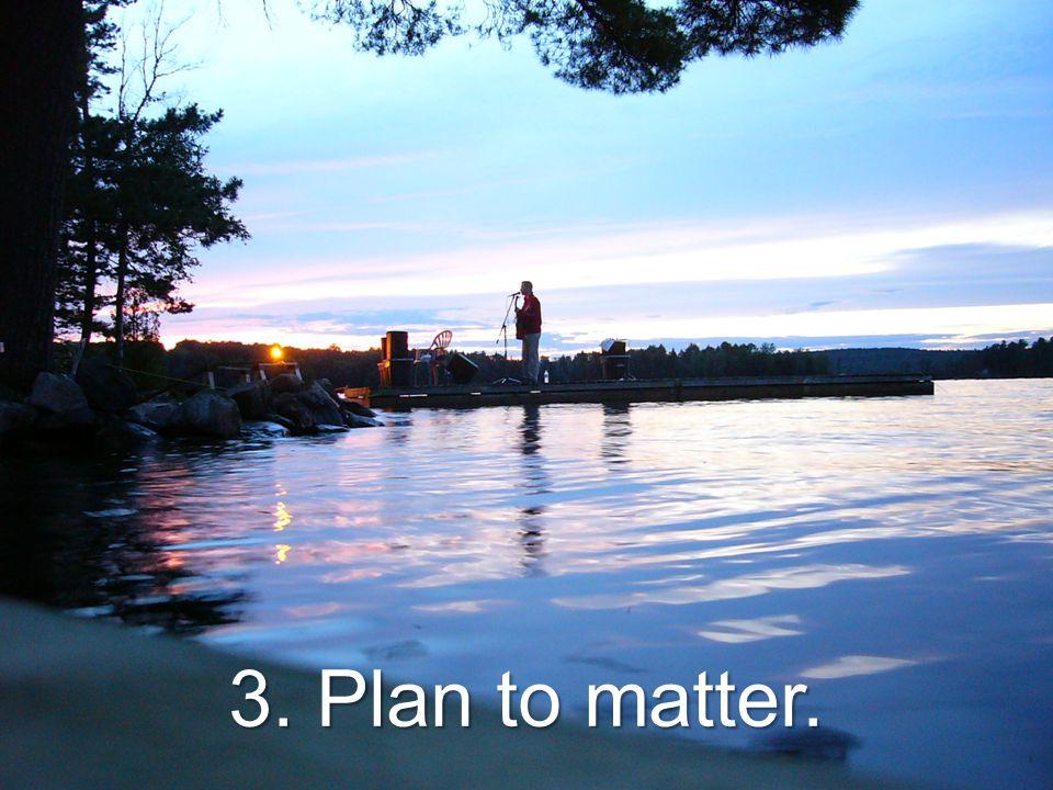 3. Plan to matter.