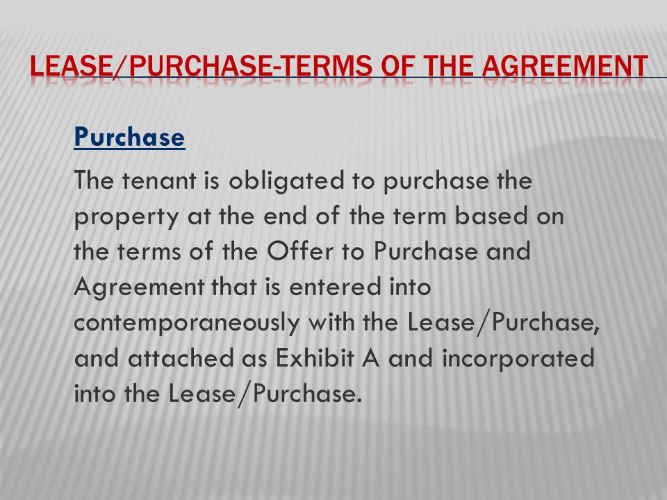 Purchase The tenant is obligated to purchase the property at the end of the term based on the terms of the Offer to Purchase and Agreement that is entered into contemporaneously with the Lease/Purchase, and attached as Exhibit A and incorporated into the Lease/Purchase.