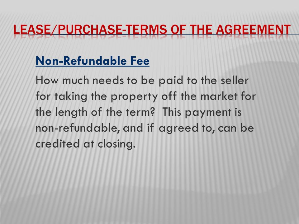 Non-Refundable Fee How much needs to be paid to the seller for taking the property off the market for the length of the term.
