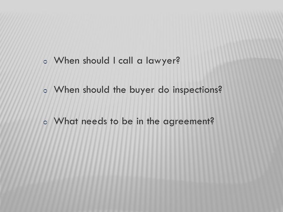 When should I call a lawyer.  When should the buyer do inspections.