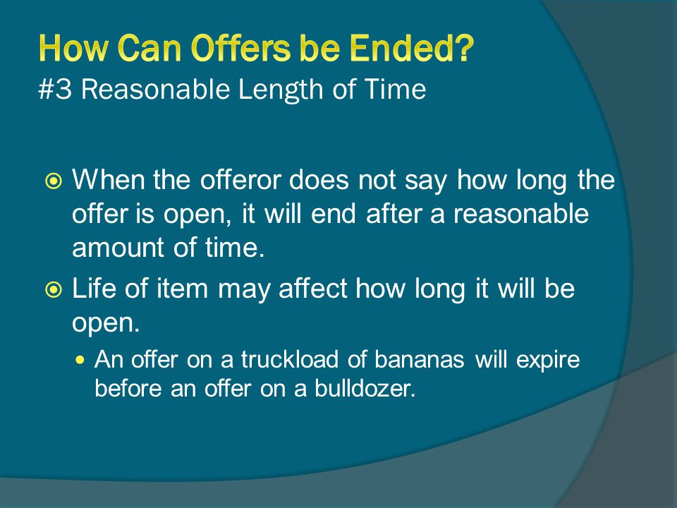  When the offeror does not say how long the offer is open, it will end after a reasonable amount of time.