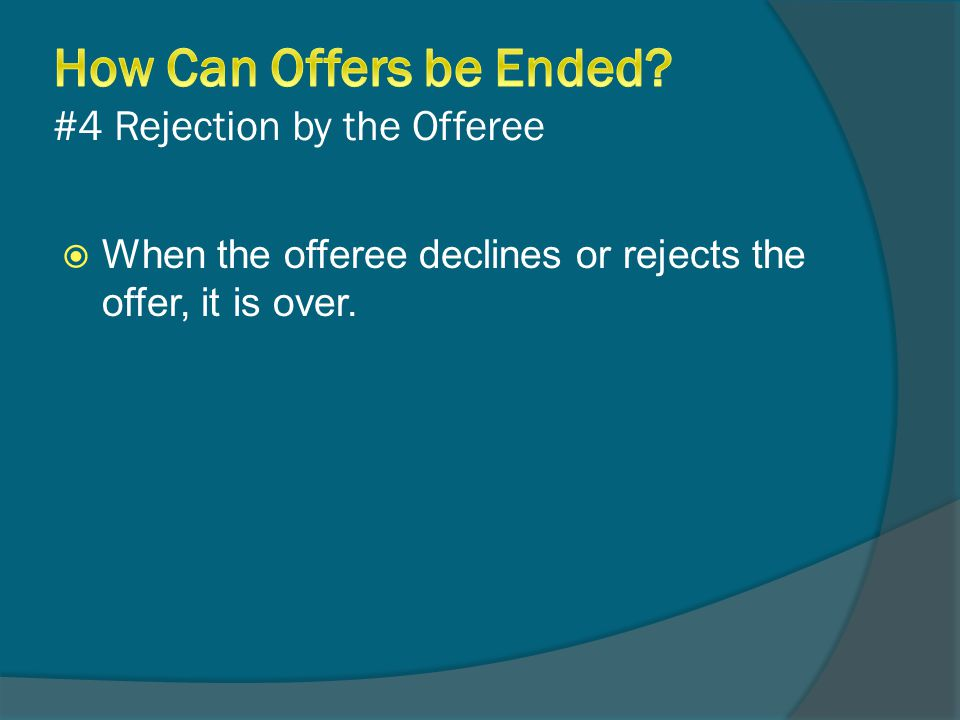  When the offeree declines or rejects the offer, it is over.