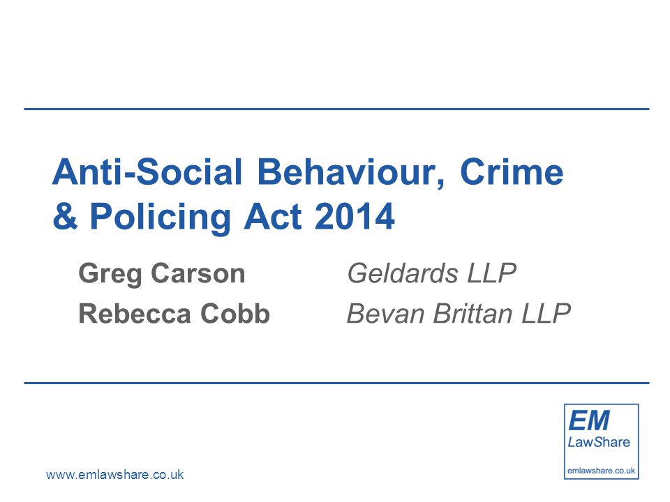www.emlawshare.co.uk Anti-Social Behaviour, Crime & Policing Act 2014 Greg CarsonGeldards LLP Rebecca CobbBevan Brittan LLP