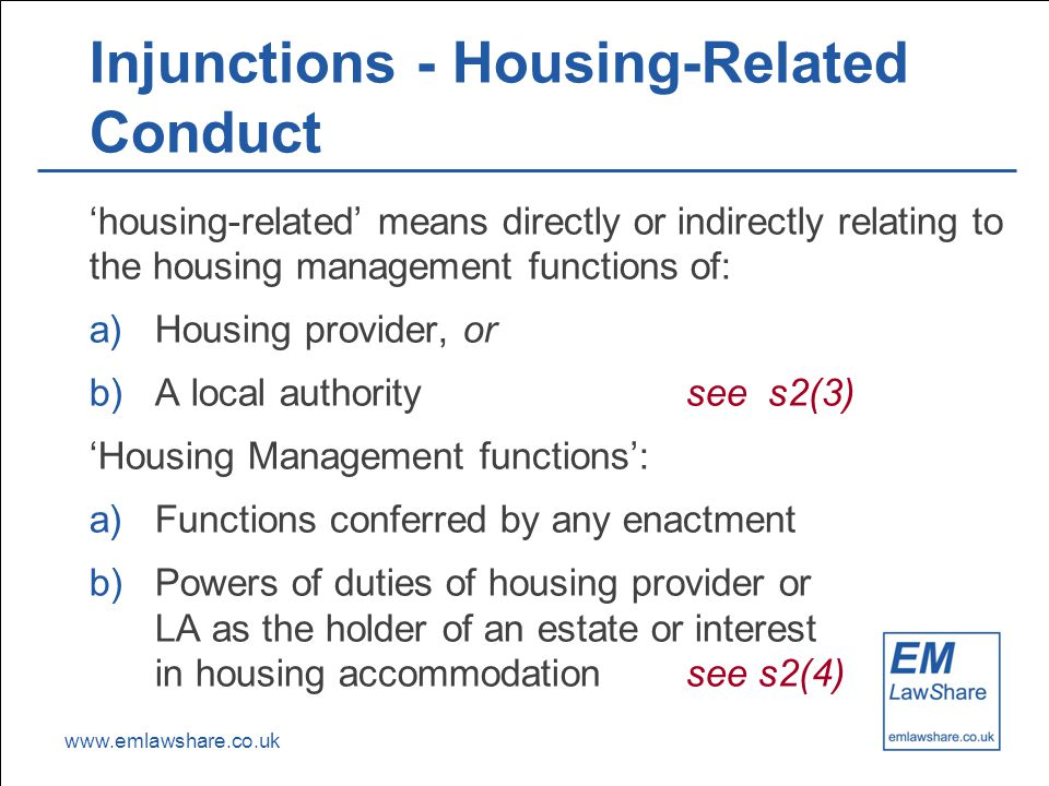 www.emlawshare.co.uk Injunctions - Housing-Related Conduct 'housing-related' means directly or indirectly relating to the housing management functions of: a)Housing provider, or b)A local authoritysee s2(3) 'Housing Management functions': a)Functions conferred by any enactment b)Powers of duties of housing provider or LA as the holder of an estate or interest in housing accommodationsee s2(4)