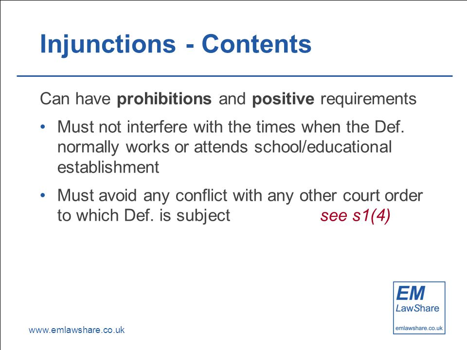 www.emlawshare.co.uk Injunctions - Contents Can have prohibitions and positive requirements Must not interfere with the times when the Def.