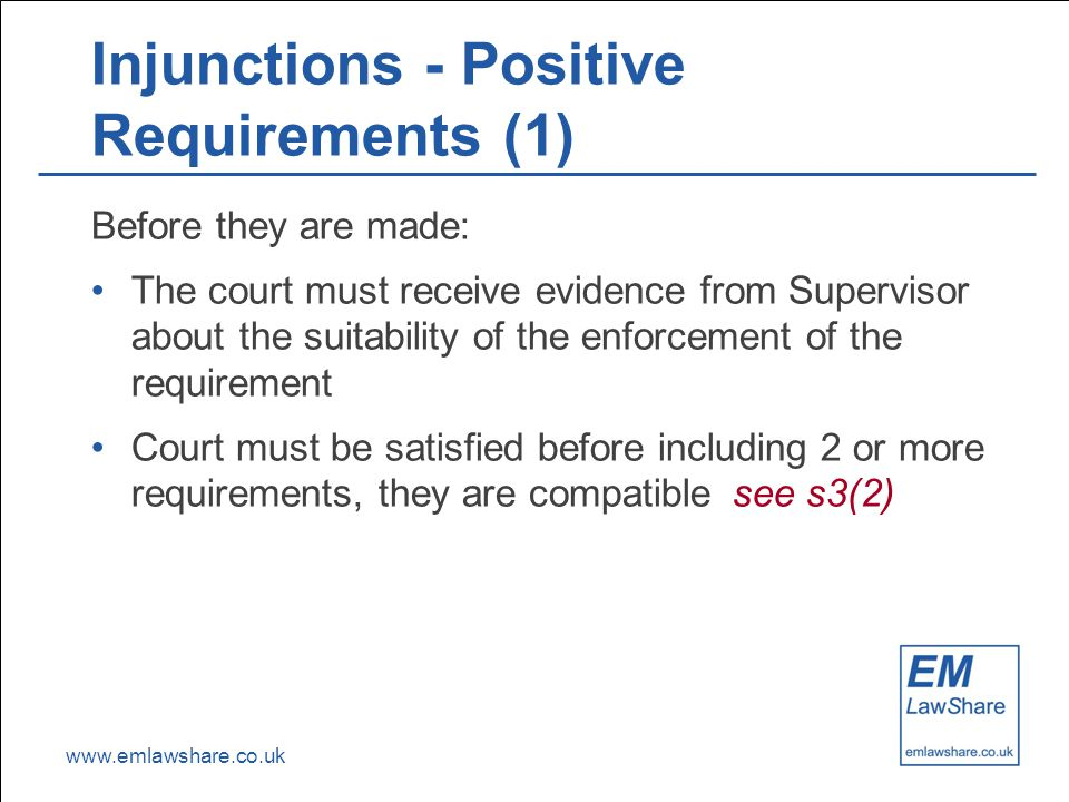 www.emlawshare.co.uk Injunctions - Positive Requirements (1) Before they are made: The court must receive evidence from Supervisor about the suitability of the enforcement of the requirement Court must be satisfied before including 2 or more requirements, they are compatiblesee s3(2)